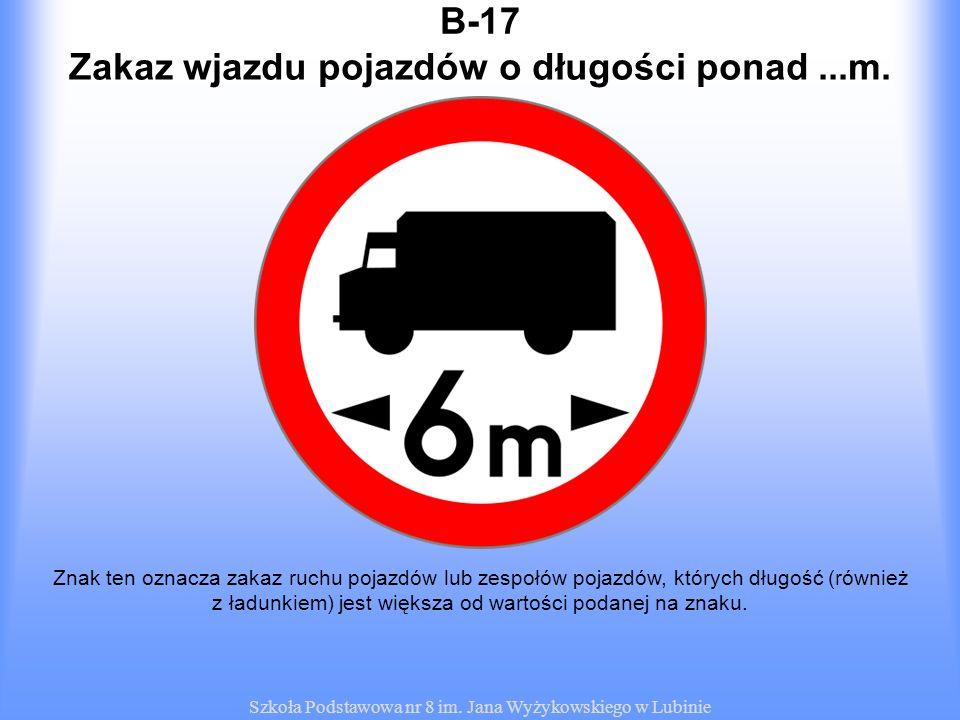 Szkoła Podstawowa nr 8 im. Jana Wyżykowskiego w Lubinie B-17 Znak ten oznacza zakaz ruchu pojazdów lub zespołów pojazdów, których długość (również z ł