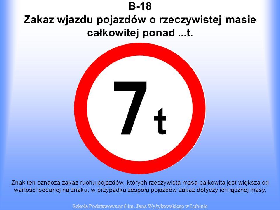Szkoła Podstawowa nr 8 im. Jana Wyżykowskiego w Lubinie B-18 Znak ten oznacza zakaz ruchu pojazdów, których rzeczywista masa całkowita jest większa od