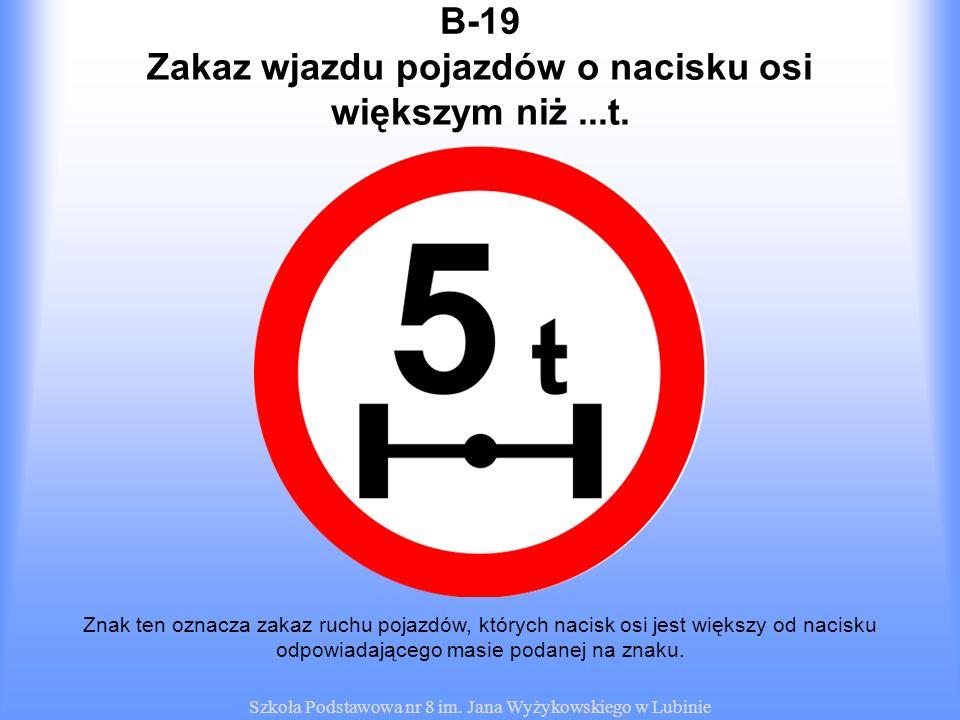 Szkoła Podstawowa nr 8 im. Jana Wyżykowskiego w Lubinie B-19 Znak ten oznacza zakaz ruchu pojazdów, których nacisk osi jest większy od nacisku odpowia