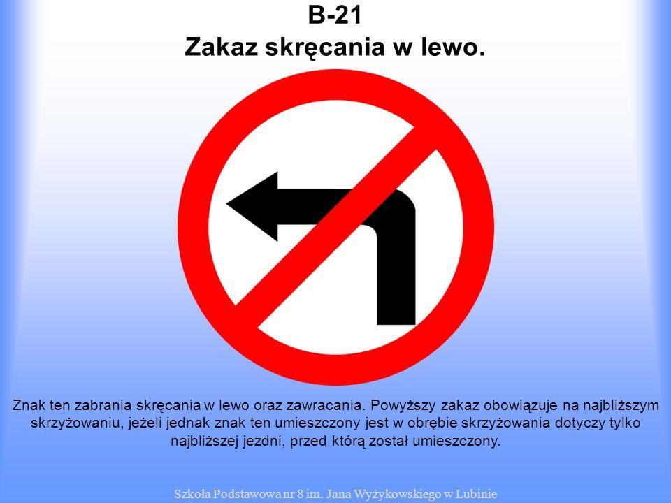 Szkoła Podstawowa nr 8 im. Jana Wyżykowskiego w Lubinie B-21 Znak ten zabrania skręcania w lewo oraz zawracania. Powyższy zakaz obowiązuje na najbliżs