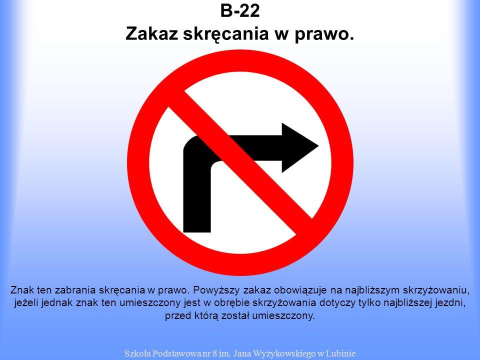 Szkoła Podstawowa nr 8 im. Jana Wyżykowskiego w Lubinie B-22 Znak ten zabrania skręcania w prawo. Powyższy zakaz obowiązuje na najbliższym skrzyżowani