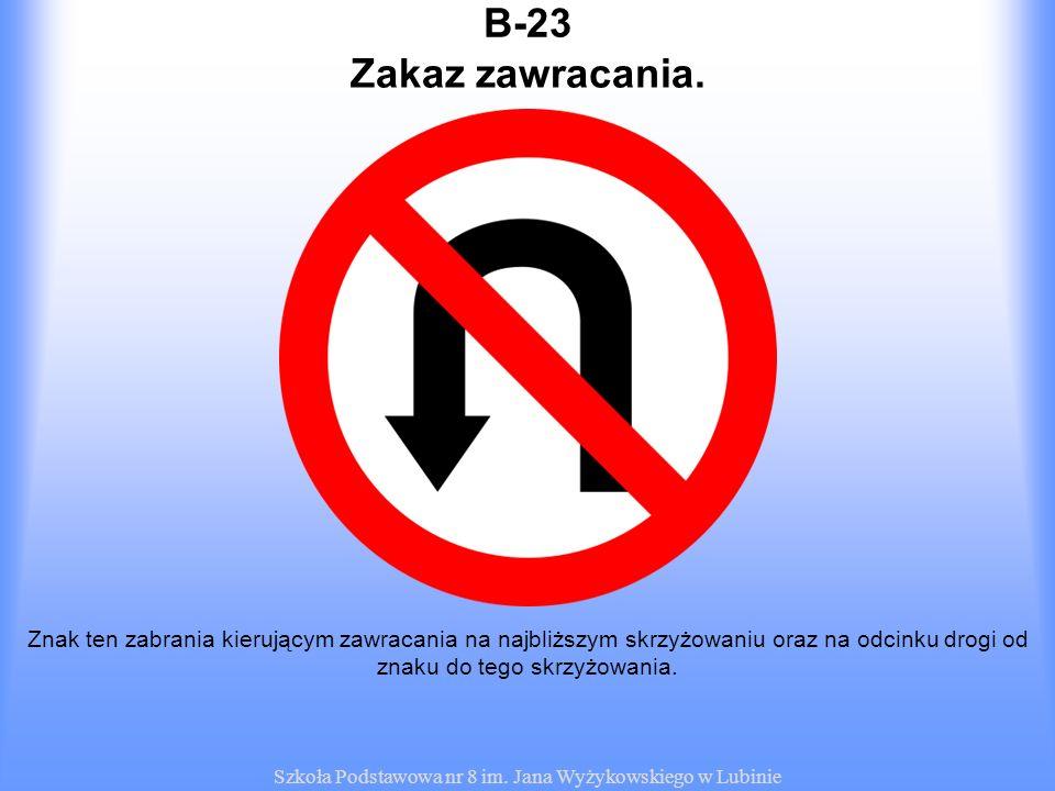 Szkoła Podstawowa nr 8 im. Jana Wyżykowskiego w Lubinie B-23 Znak ten zabrania kierującym zawracania na najbliższym skrzyżowaniu oraz na odcinku drogi