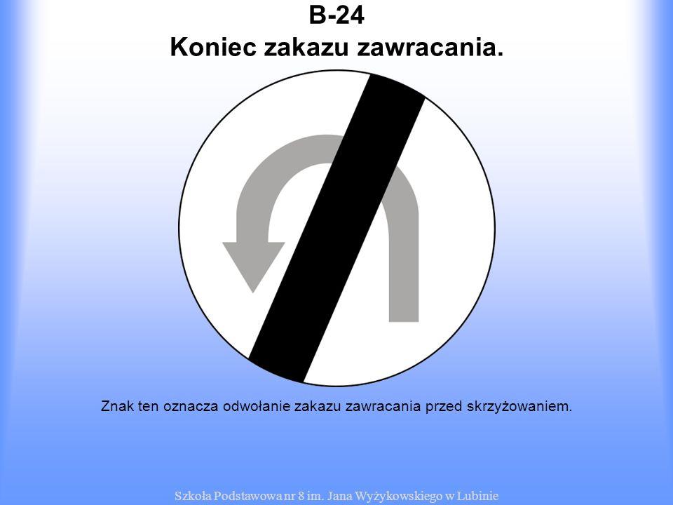 Szkoła Podstawowa nr 8 im. Jana Wyżykowskiego w Lubinie B-24 Znak ten oznacza odwołanie zakazu zawracania przed skrzyżowaniem. Koniec zakazu zawracani