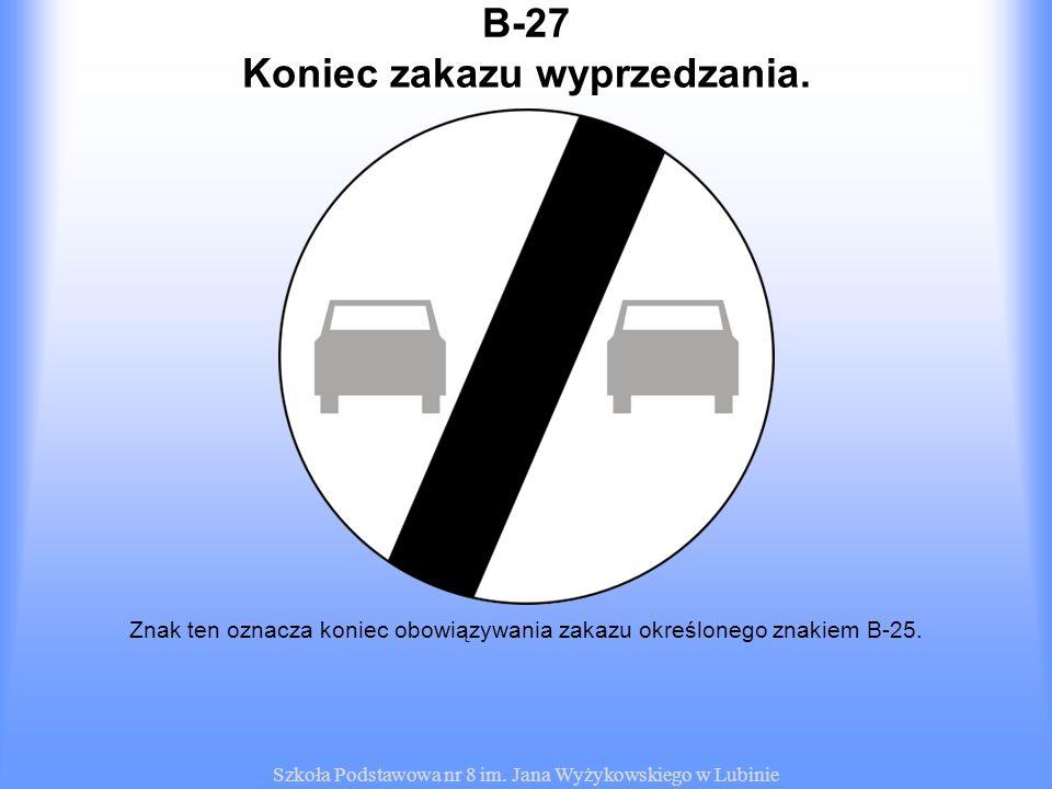 Szkoła Podstawowa nr 8 im. Jana Wyżykowskiego w Lubinie B-27 Znak ten oznacza koniec obowiązywania zakazu określonego znakiem B-25. Koniec zakazu wypr