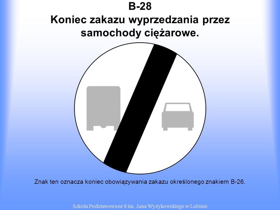 Szkoła Podstawowa nr 8 im. Jana Wyżykowskiego w Lubinie B-28 Znak ten oznacza koniec obowiązywania zakazu określonego znakiem B-26. Koniec zakazu wypr