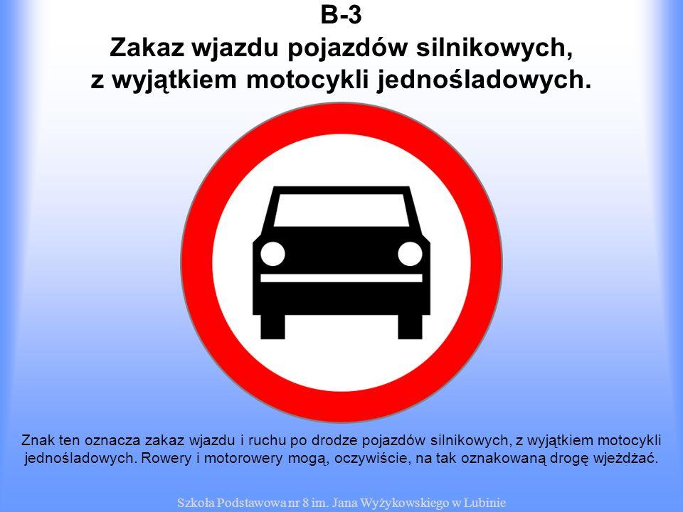 Szkoła Podstawowa nr 8 im. Jana Wyżykowskiego w Lubinie B-3 Znak ten oznacza zakaz wjazdu i ruchu po drodze pojazdów silnikowych, z wyjątkiem motocykl