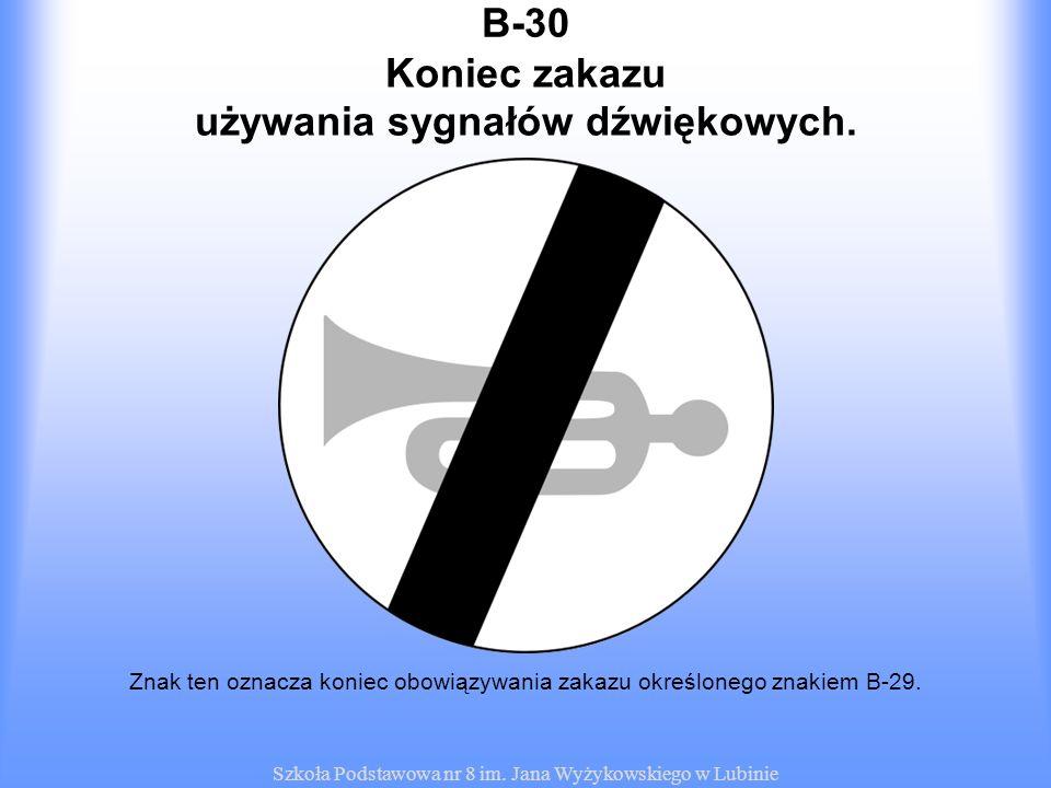 Szkoła Podstawowa nr 8 im. Jana Wyżykowskiego w Lubinie B-30 Znak ten oznacza koniec obowiązywania zakazu określonego znakiem B-29. Koniec zakazu używ