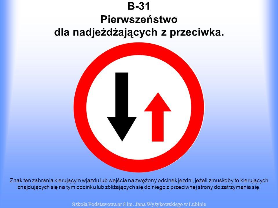 Szkoła Podstawowa nr 8 im. Jana Wyżykowskiego w Lubinie B-31 Znak ten zabrania kierującym wjazdu lub wejścia na zwężony odcinek jezdni, jeżeli zmusiło