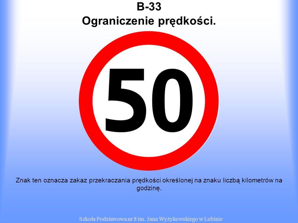 Szkoła Podstawowa nr 8 im. Jana Wyżykowskiego w Lubinie B-33 Znak ten oznacza zakaz przekraczania prędkości określonej na znaku liczbą kilometrów na g