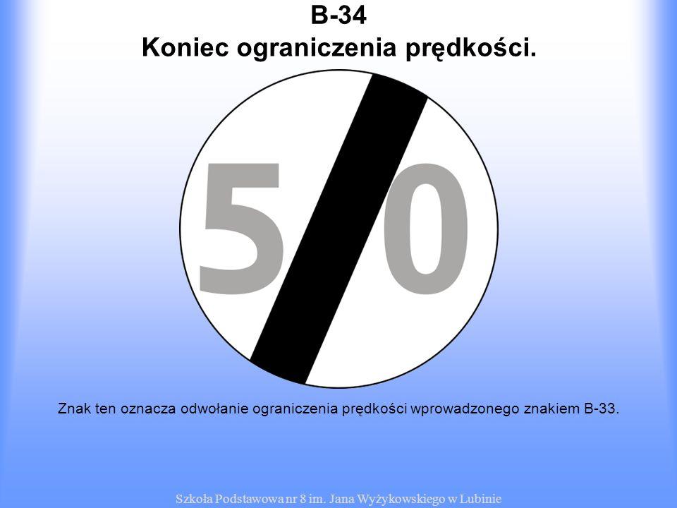 Szkoła Podstawowa nr 8 im. Jana Wyżykowskiego w Lubinie B-34 Znak ten oznacza odwołanie ograniczenia prędkości wprowadzonego znakiem B-33. Koniec ogra