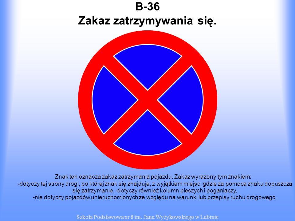 Szkoła Podstawowa nr 8 im. Jana Wyżykowskiego w Lubinie B-36 Znak ten oznacza zakaz zatrzymania pojazdu. Zakaz wyrażony tym znakiem: -dotyczy tej stro