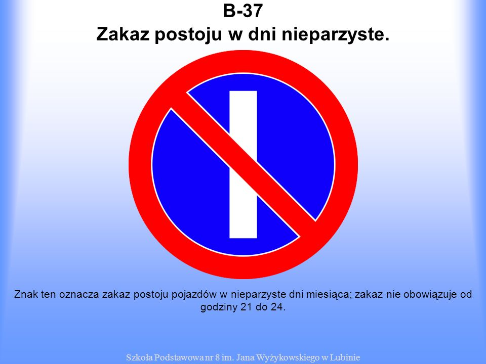 Szkoła Podstawowa nr 8 im. Jana Wyżykowskiego w Lubinie B-37 Znak ten oznacza zakaz postoju pojazdów w nieparzyste dni miesiąca; zakaz nie obowiązuje