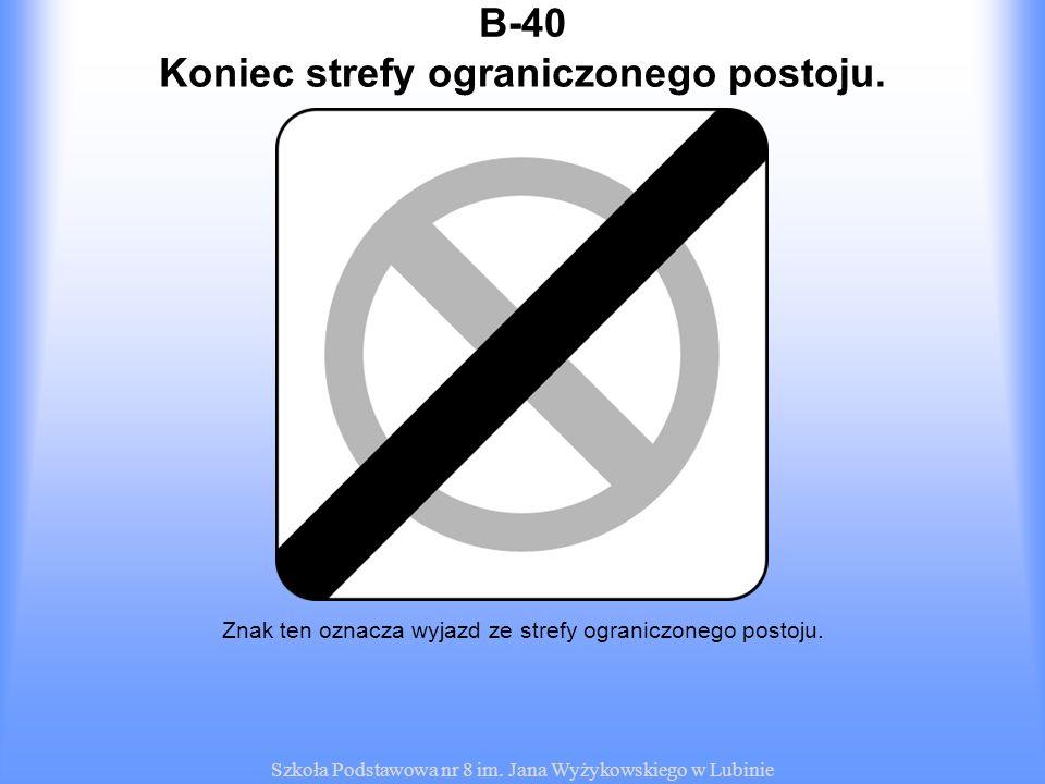 Szkoła Podstawowa nr 8 im. Jana Wyżykowskiego w Lubinie B-40 Znak ten oznacza wyjazd ze strefy ograniczonego postoju. Koniec strefy ograniczonego post