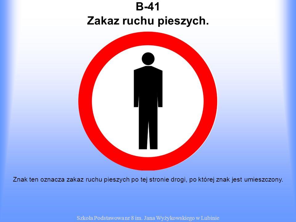 Szkoła Podstawowa nr 8 im. Jana Wyżykowskiego w Lubinie B-41 Znak ten oznacza zakaz ruchu pieszych po tej stronie drogi, po której znak jest umieszczo