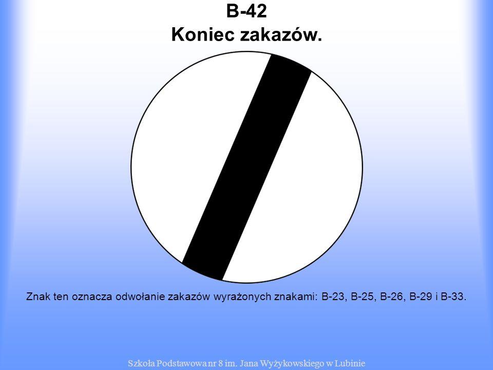 Szkoła Podstawowa nr 8 im. Jana Wyżykowskiego w Lubinie B-42 Znak ten oznacza odwołanie zakazów wyrażonych znakami: B-23, B-25, B-26, B-29 i B-33. Kon