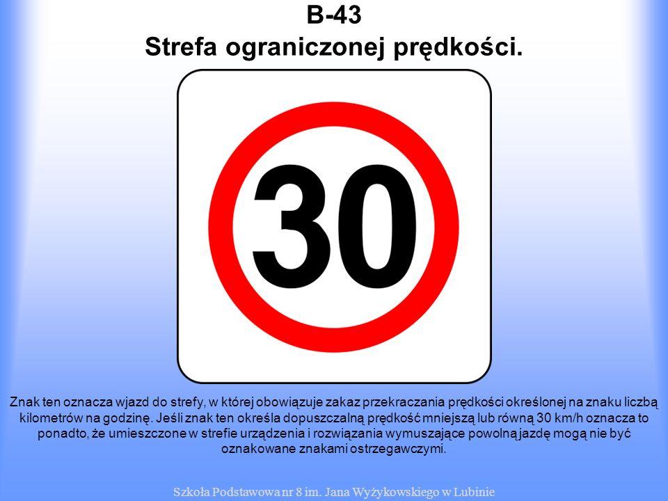 Szkoła Podstawowa nr 8 im. Jana Wyżykowskiego w Lubinie B-43 Znak ten oznacza wjazd do strefy, w której obowiązuje zakaz przekraczania prędkości okreś