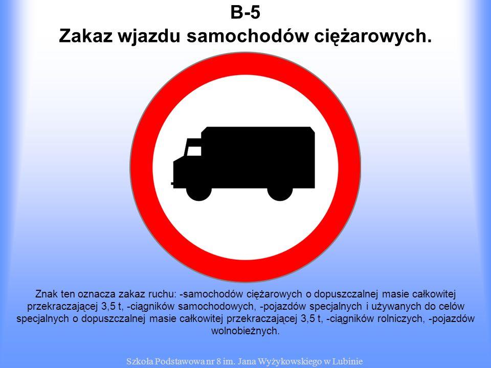 Szkoła Podstawowa nr 8 im. Jana Wyżykowskiego w Lubinie B-5 Znak ten oznacza zakaz ruchu: -samochodów ciężarowych o dopuszczalnej masie całkowitej prz