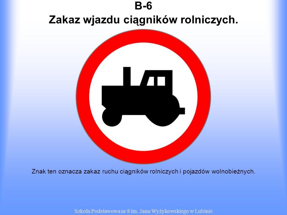 Szkoła Podstawowa nr 8 im. Jana Wyżykowskiego w Lubinie B-6 Znak ten oznacza zakaz ruchu ciągników rolniczych i pojazdów wolnobieżnych. Zakaz wjazdu c