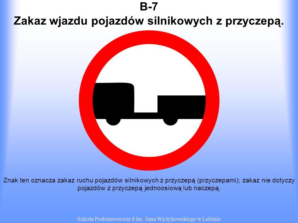 Szkoła Podstawowa nr 8 im. Jana Wyżykowskiego w Lubinie B-7B-7 Znak ten oznacza zakaz ruchu pojazdów silnikowych z przyczepą (przyczepami); zakaz nie