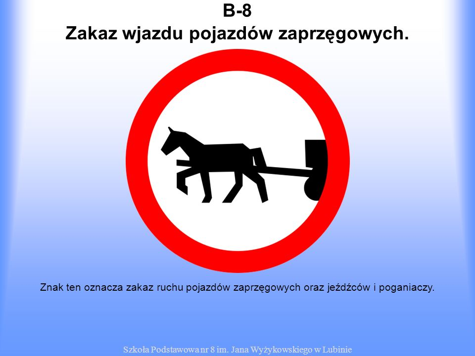 Szkoła Podstawowa nr 8 im. Jana Wyżykowskiego w Lubinie B-8B-8 Znak ten oznacza zakaz ruchu pojazdów zaprzęgowych oraz jeźdźców i poganiaczy. Zakaz wj
