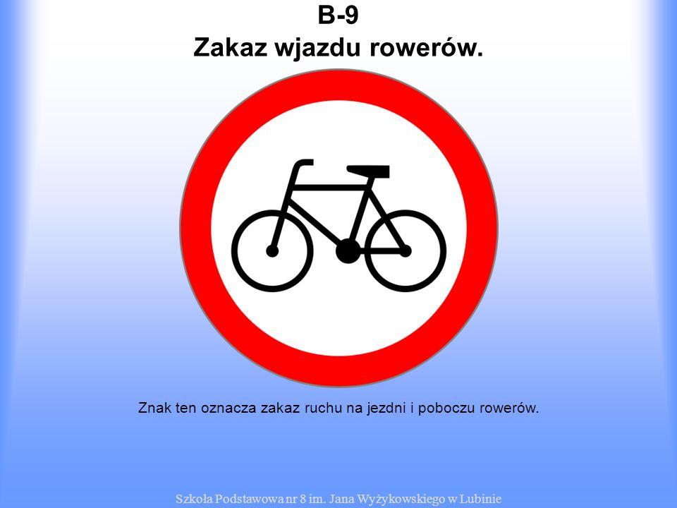 Szkoła Podstawowa nr 8 im. Jana Wyżykowskiego w Lubinie B-9B-9 Znak ten oznacza zakaz ruchu na jezdni i poboczu rowerów. Zakaz wjazdu rowerów.