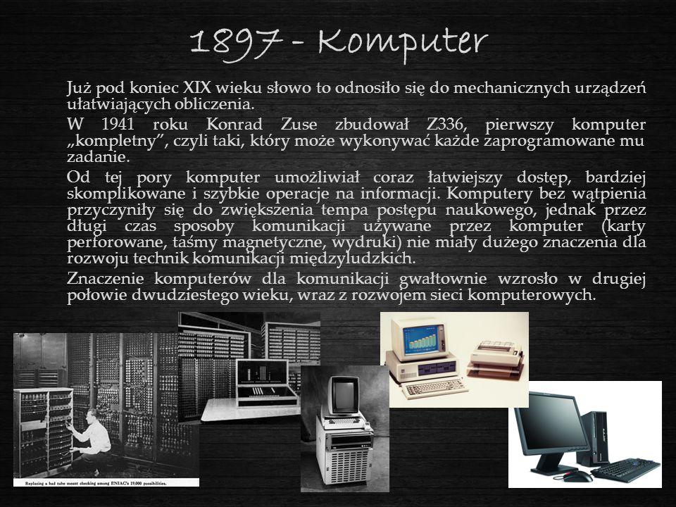 1897 - Komputer Już pod koniec XIX wieku słowo to odnosiło się do mechanicznych urządzeń ułatwiających obliczenia. W 1941 roku Konrad Zuse zbudował Z3