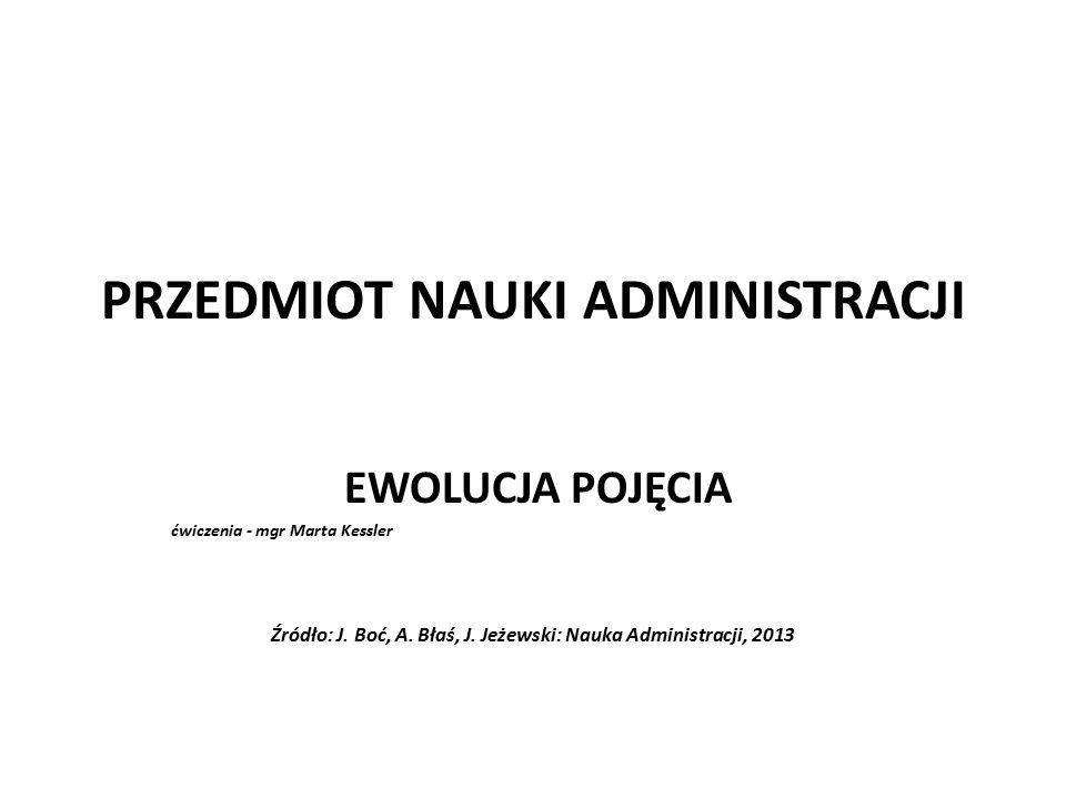 PRZEDMIOT NAUKI ADMINISTRACJI EWOLUCJA POJĘCIA ćwiczenia - mgr Marta Kessler Źródło: J. Boć, A. Błaś, J. Jeżewski: Nauka Administracji, 2013