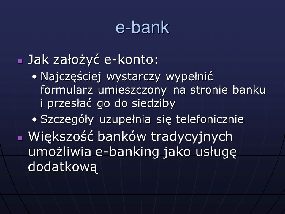 e-bank Jak założyć e-konto: Jak założyć e-konto: Najczęściej wystarczy wypełnić formularz umieszczony na stronie banku i przesłać go do siedzibyNajczęściej wystarczy wypełnić formularz umieszczony na stronie banku i przesłać go do siedziby Szczegóły uzupełnia się telefonicznieSzczegóły uzupełnia się telefonicznie Większość banków tradycyjnych umożliwia e-banking jako usługę dodatkową Większość banków tradycyjnych umożliwia e-banking jako usługę dodatkową
