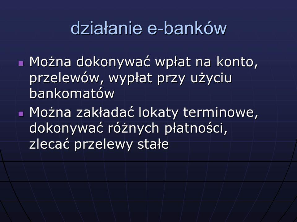 działanie e-banków Można dokonywać wpłat na konto, przelewów, wypłat przy użyciu bankomatów Można dokonywać wpłat na konto, przelewów, wypłat przy użyciu bankomatów Można zakładać lokaty terminowe, dokonywać różnych płatności, zlecać przelewy stałe Można zakładać lokaty terminowe, dokonywać różnych płatności, zlecać przelewy stałe