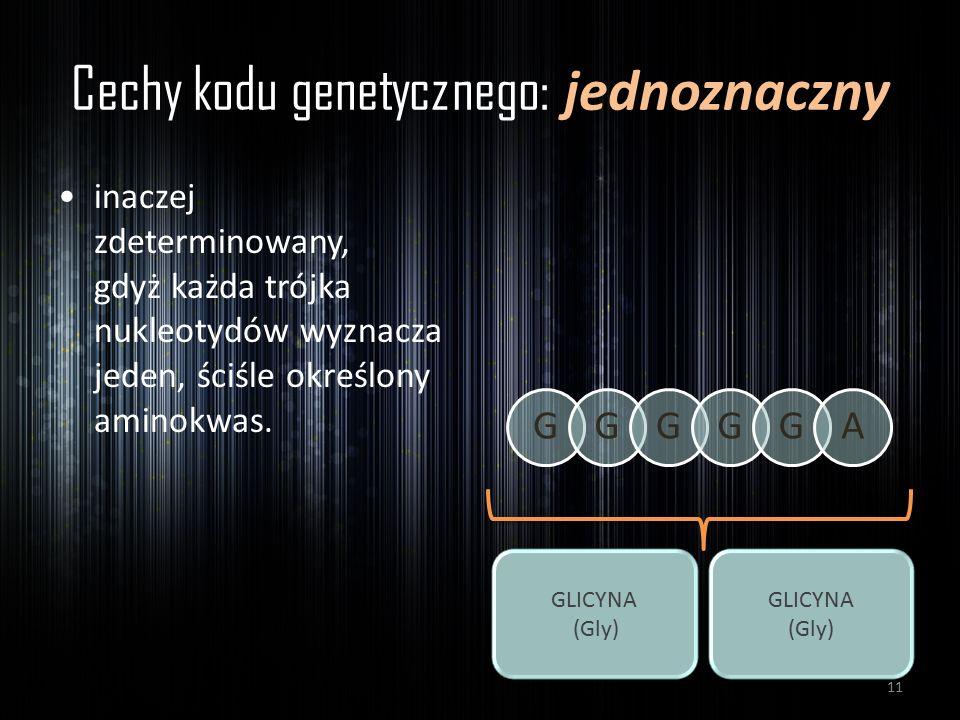 Cechy kodu genetycznego: jednoznaczny inaczej zdeterminowany, gdyż każda trójka nukleotydów wyznacza jeden, ściśle określony aminokwas. GGGGGA GLICYNA