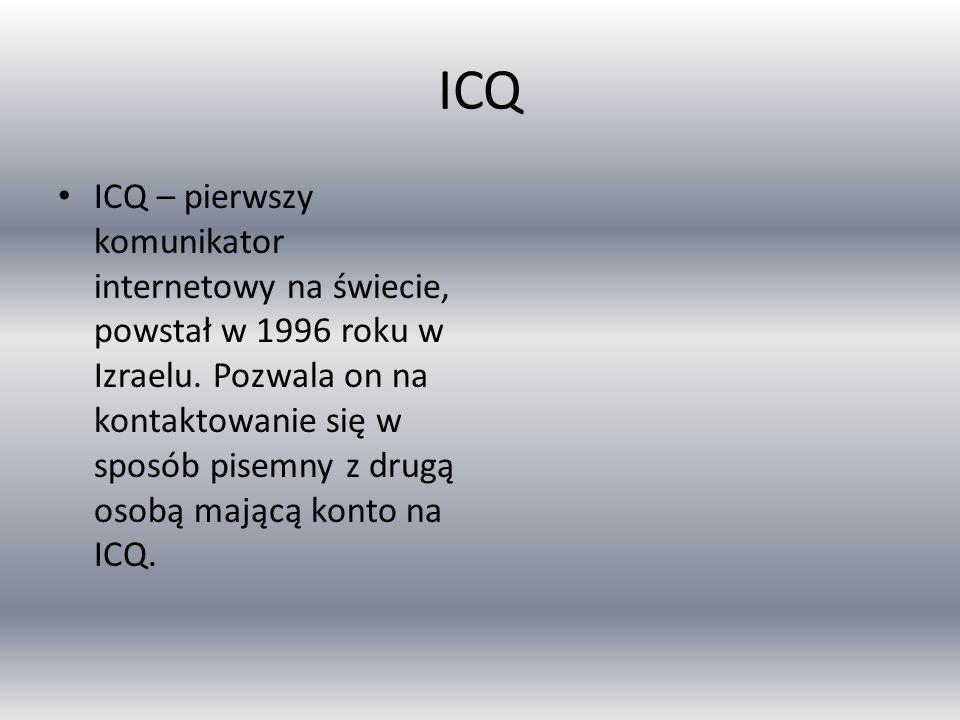 ICQ ICQ – pierwszy komunikator internetowy na świecie, powstał w 1996 roku w Izraelu. Pozwala on na kontaktowanie się w sposób pisemny z drugą osobą m