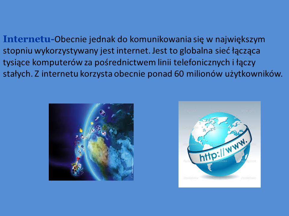 Internetu- Obecnie jednak do komunikowania się w największym stopniu wykorzystywany jest internet.