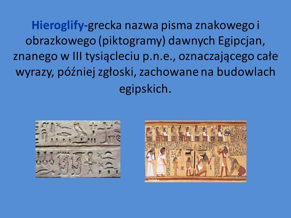 Hieroglify-grecka nazwa pisma znakowego i obrazkowego (piktogramy) dawnych Egipcjan, znanego w III tysiącleciu p.n.e., oznaczającego całe wyrazy, później zgłoski, zachowane na budowlach egipskich.