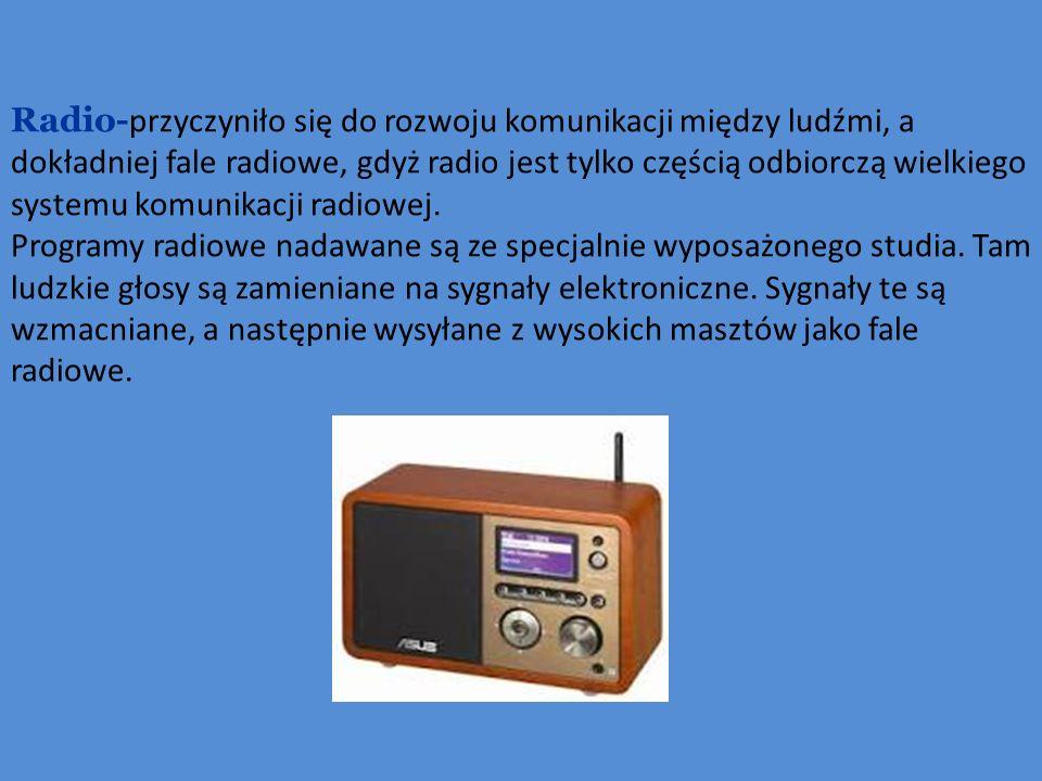 Radio- przyczyniło się do rozwoju komunikacji między ludźmi, a dokładniej fale radiowe, gdyż radio jest tylko częścią odbiorczą wielkiego systemu komunikacji radiowej.