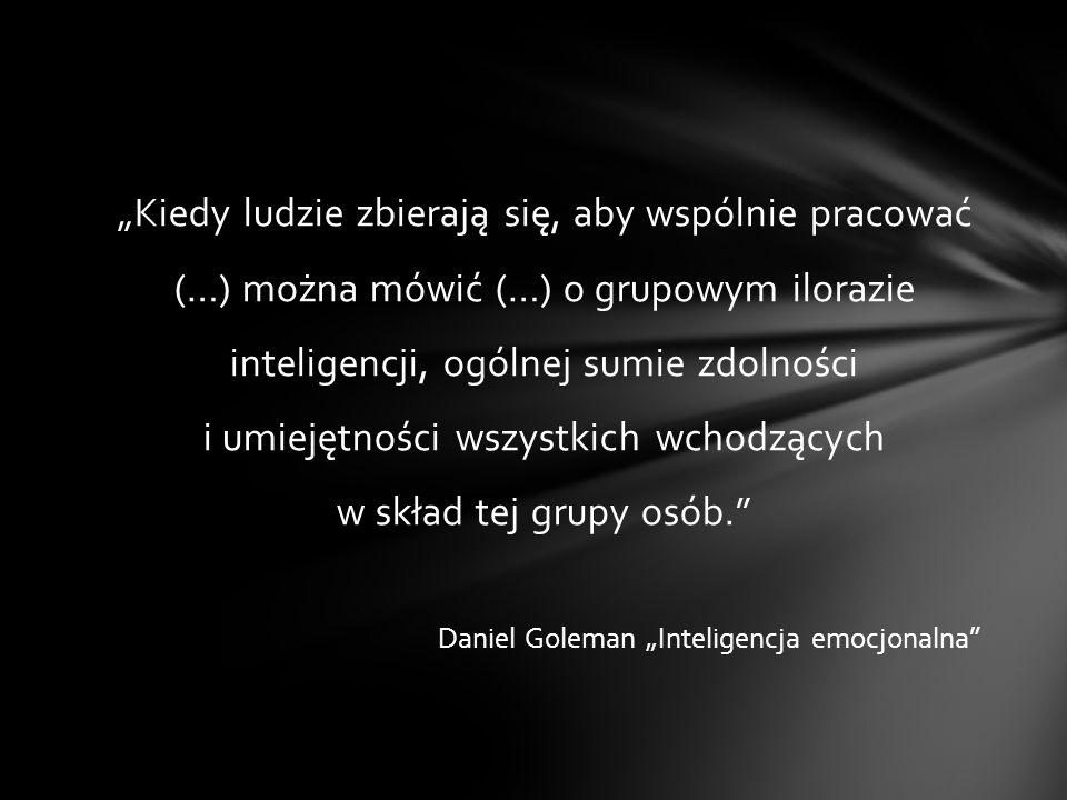 """""""Kiedy ludzie zbierają się, aby wspólnie pracować (…) można mówić (…) o grupowym ilorazie inteligencji, ogólnej sumie zdolności i umiejętności wszystkich wchodzących w skład tej grupy osób. Daniel Goleman """"Inteligencja emocjonalna"""
