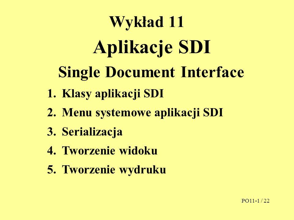 Wykład 11 Aplikacje SDI PO11-1 / 22 Single Document Interface 1.Klasy aplikacji SDI 2.Menu systemowe aplikacji SDI 3.Serializacja 4.Tworzenie widoku 5