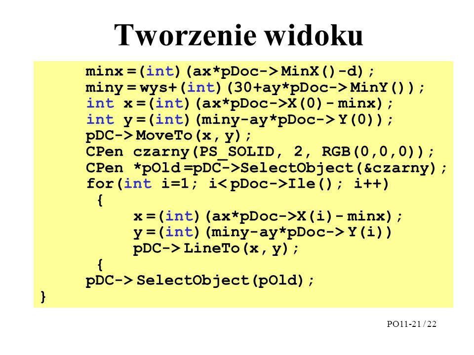 Tworzenie widoku minx =(int)(ax*pDoc-> MinX()-d); miny = wys+(int)(30+ay*pDoc-> MinY()); int x =(int)(ax*pDoc->X(0)- minx); int y =(int)(miny-ay*pDoc-
