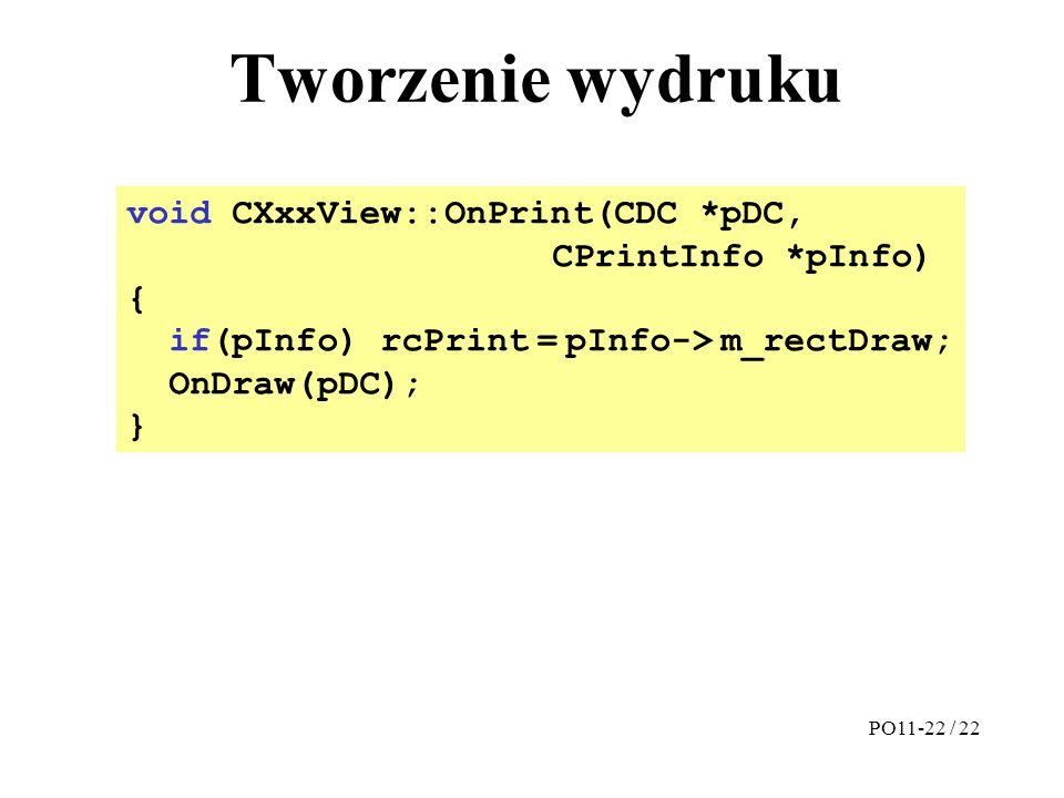 Tworzenie wydruku void CXxxView::OnPrint(CDC *pDC, CPrintInfo *pInfo) { if(pInfo) rcPrint = pInfo-> m_rectDraw; OnDraw(pDC); } PO11-22 / 22