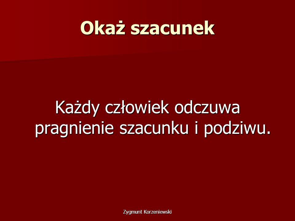 Okaż szacunek Każdy człowiek odczuwa pragnienie szacunku i podziwu. Zygmunt Korzeniewski