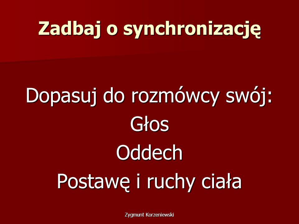 Zadbaj o synchronizację Dopasuj do rozmówcy swój: GłosOddech Postawę i ruchy ciała Zygmunt Korzeniewski