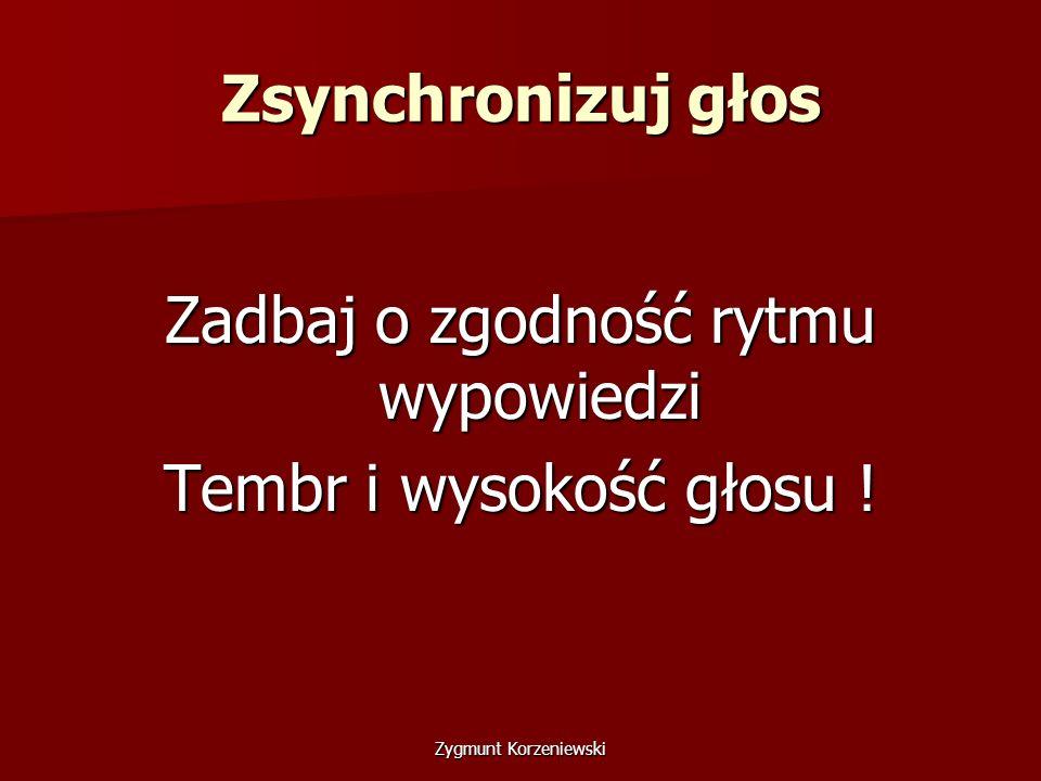 Zsynchronizuj głos Zadbaj o zgodność rytmu wypowiedzi Tembr i wysokość głosu ! Zygmunt Korzeniewski