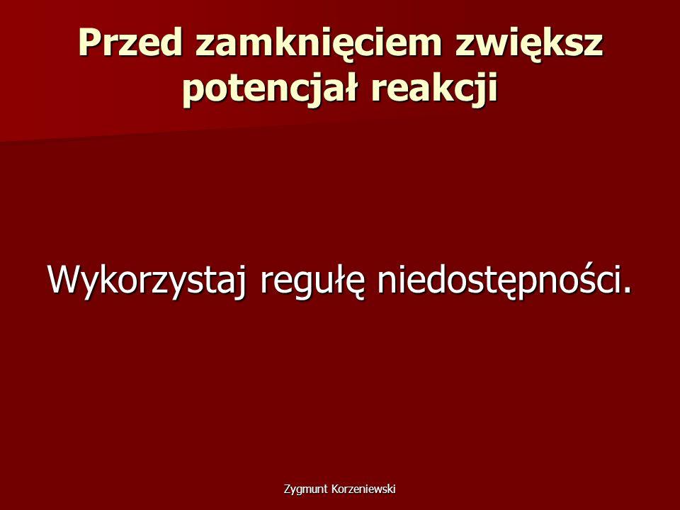 Przed zamknięciem zwiększ potencjał reakcji Wykorzystaj regułę niedostępności. Zygmunt Korzeniewski