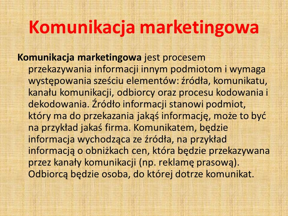 Komunikacja marketingowa Komunikacja marketingowa jest procesem przekazywania informacji innym podmiotom i wymaga występowania sześciu elementów: źródła, komunikatu, kanału komunikacji, odbiorcy oraz procesu kodowania i dekodowania.