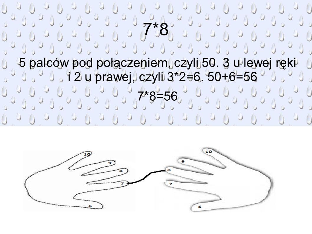 7*8 5 palców pod połączeniem, czyli 50. 3 u lewej ręki i 2 u prawej, czyli 3*2=6. 50+6=56 7*8=56