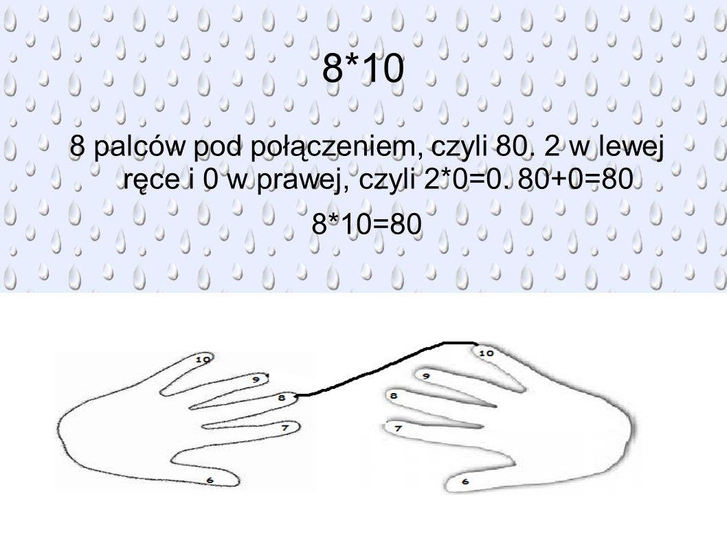 8*10 8 palców pod połączeniem, czyli 80. 2 w lewej ręce i 0 w prawej, czyli 2*0=0. 80+0=80 8*10=80