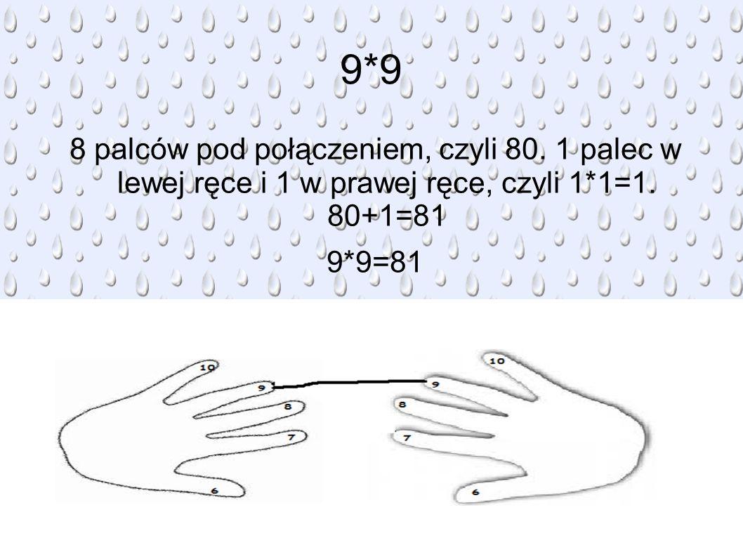 9*9 8 palców pod połączeniem, czyli 80.1 palec w lewej ręce i 1 w prawej ręce, czyli 1*1=1.