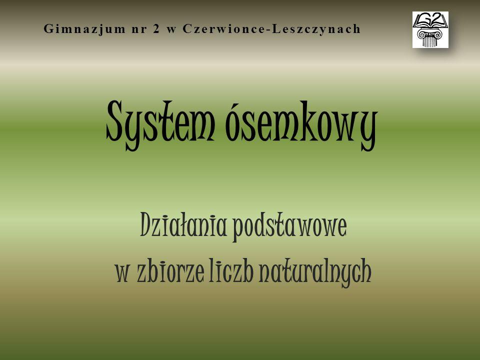 System ósemkowy Działania podstawowe w zbiorze liczb naturalnych Gimnazjum nr 2 w Czerwionce-Leszczynach