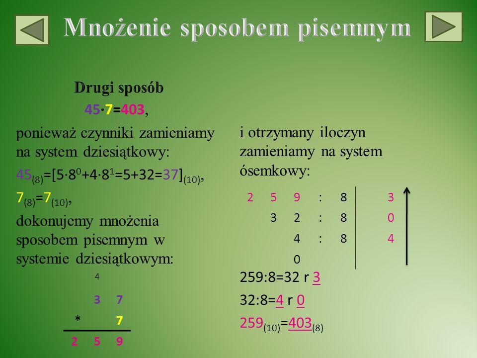 45∙7=403, ponieważ czynniki zamieniamy na system dziesiątkowy: 45 (8) =[5∙8 0 +4∙8 1 =5+32=37] (10), 7 (8) =7 (10), dokonujemy mnożenia sposobem pisemnym w systemie dziesiątkowym: i otrzymany iloczyn zamieniamy na system ósemkowy: 259:8=32 r 3 32:8=4 r 0 259 (10) =403 (8) 4 37 *7 259 259:83 32:80 4:84 0