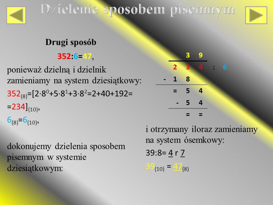352:6=47, ponieważ dzielną i dzielnik zamieniamy na system dziesiątkowy: 352 (8) =[2∙8 0 +5∙8 1 +3∙8 2 =2+40+192= =234] (10), 6 (8) =6 (10), dokonujemy dzielenia sposobem pisemnym w systemie dziesiątkowym: Drugi sposób 39 234:6 -18 =54 -54 == i otrzymany iloraz zamieniamy na system ósemkowy: 39:8= 4 r 7 39 (10) = 47 (8)