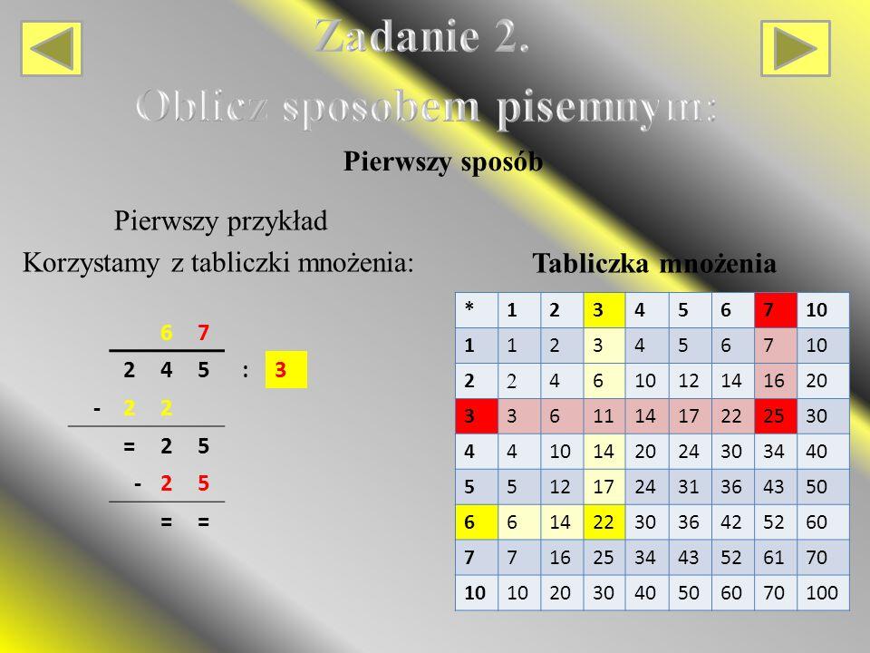 67 245:3 -22 =25 -25 == *123456710 11234567 2 2 46 12141620 336111417222530 4410142024303440 5512172431364350 6614223036425260 7716253443526170 10 203040506070100 Tabliczka mnożenia Pierwszy przykład Korzystamy z tabliczki mnożenia: Pierwszy sposób